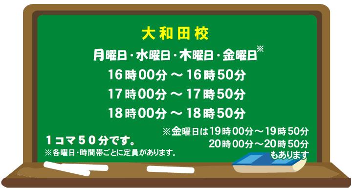 大和田校 月曜日・水曜日・木曜日・金曜日 16時~16時50分 17時~17時50分 18時~18時50分 金曜日は19時~19時50分 20時~20時50分もあります 1コマ50分です ※各曜日・時間帯ごとに定員があります